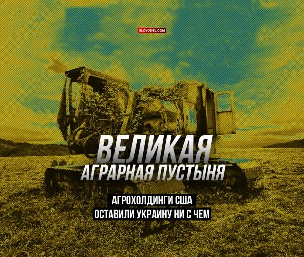 Великая аграрная пустыня. Агрохолдинги США оставили Украину ни с чем