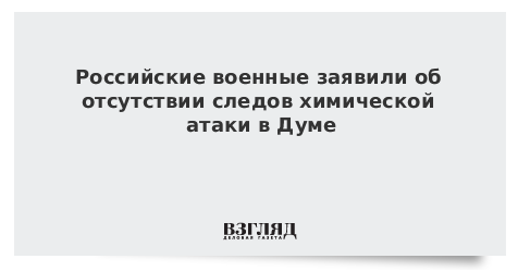 Российские военные заявили об отсутствии следов химической атаки в Думе