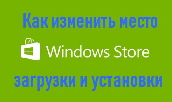 Как изменить место загрузки и установки приложений из Магазина Windows