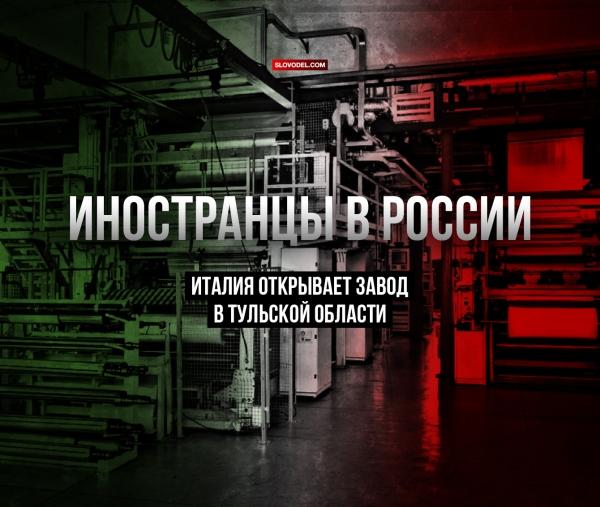 ИНОСТРАНЦЫ В РОССИИ: ИТАЛИЯ ОТКРЫВАЕТ ЗАВОД В ТУЛЬСКОЙ ОБЛАСТИ