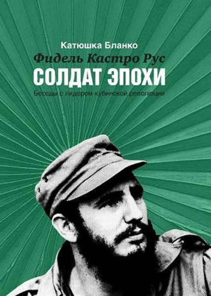 Солдат эпохи: беседы с Фиделем Кастро