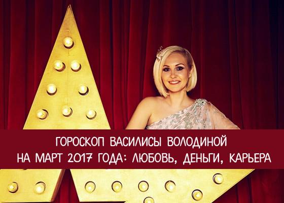 Гороскоп Василисы Володиной на март 2017 года: любовь, деньги, карьера