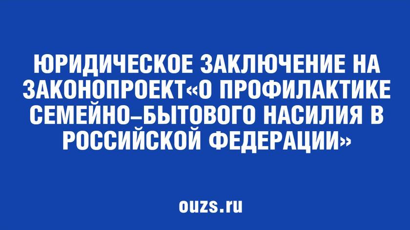 Юридическое заключение на законопроект «О профилактике семейно-бытового насилия в Российской Федерации»