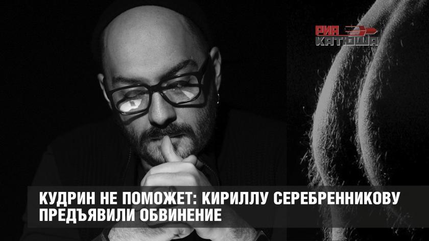 Кудрин не поможет: Кириллу Серебренникову предъявили обвинение