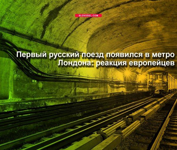 ПЕРВЫЙ РУССКИЙ ПОЕЗД ПОЯВИЛСЯ В МЕТРО ЛОНДОНА: РЕАКЦИЯ ЕВРОПЕЙЦЕВ