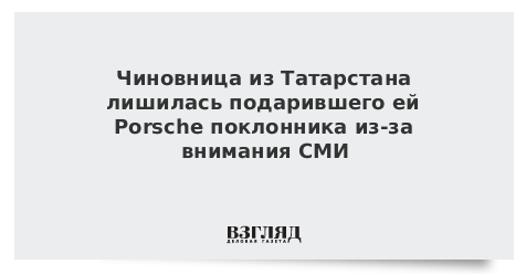 Чиновница из Татарстана лишилась подарившего ей Porsche поклонника из-за внимания СМИ