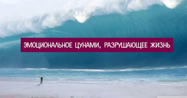 Эмоциональное цунами, разрушающее жизнь