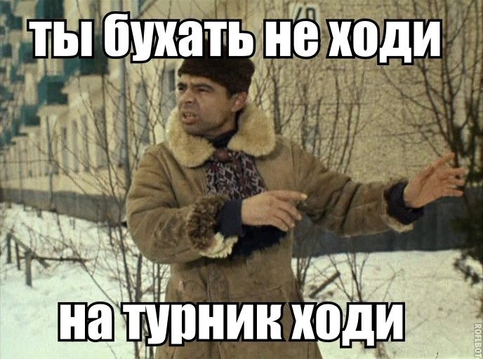 Ты бухать не ходи.... Улыбнемся)))