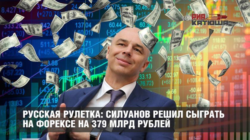Русская рулетка: Силуанов решил сыграть на Форексе на 379 млрд рублей
