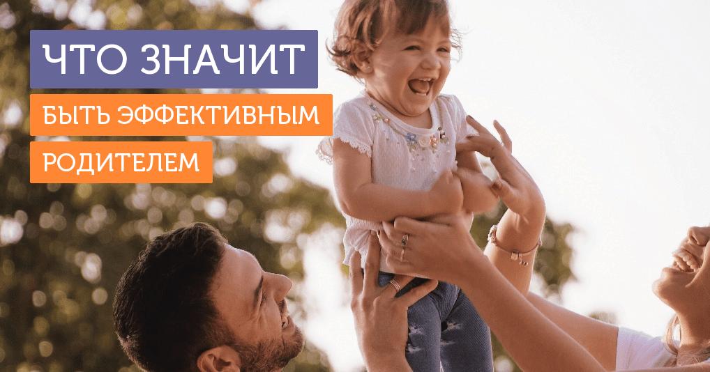 Эффективный родитель — тот, …