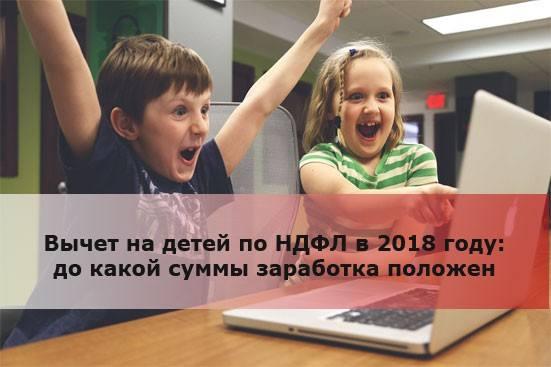 Вычет на детей по НДФЛ в 2018 году: до какой суммы положен