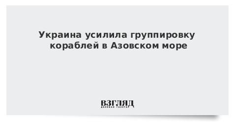 Украина усилила группировку кораблей в Азовском море