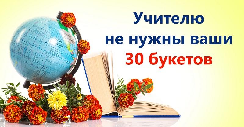 Учителю не нужны ваши цветы! Не нужны ваши букеты в ведрах и тазах…