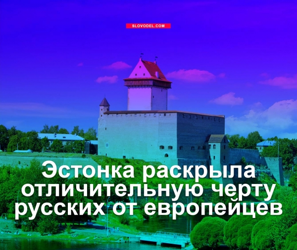 ЭСТОНКА РАСКРЫЛА ОТЛИЧИТЕЛЬНУЮ ЧЕРТУ РУССКИХ ОТ ЕВРОПЕЙЦЕВ