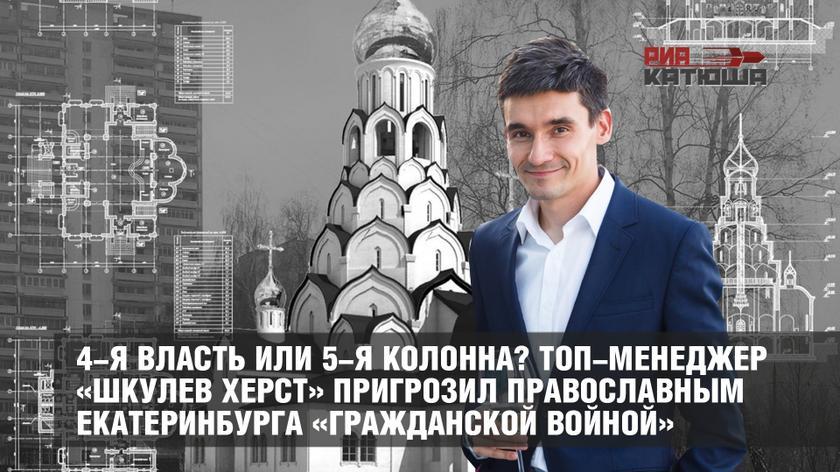 4-я власть или 5-я колонна? Топ-менеджер «Шкулев Херст» пригрозил православным Екатеринбурга «гражданской войной»