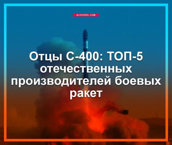 ОТЦЫ С-400: ТОП-5 ОТЕЧЕСТВЕННЫХ ПРОИЗВОДИТЕЛЕЙ БОЕВЫХ РАКЕТ