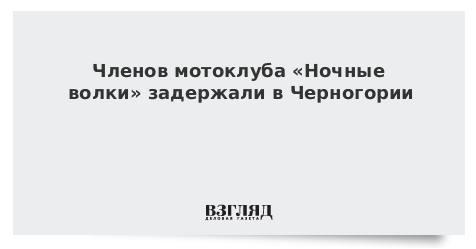 Членов мотоклуба «Ночные волки» задержали в Черногории