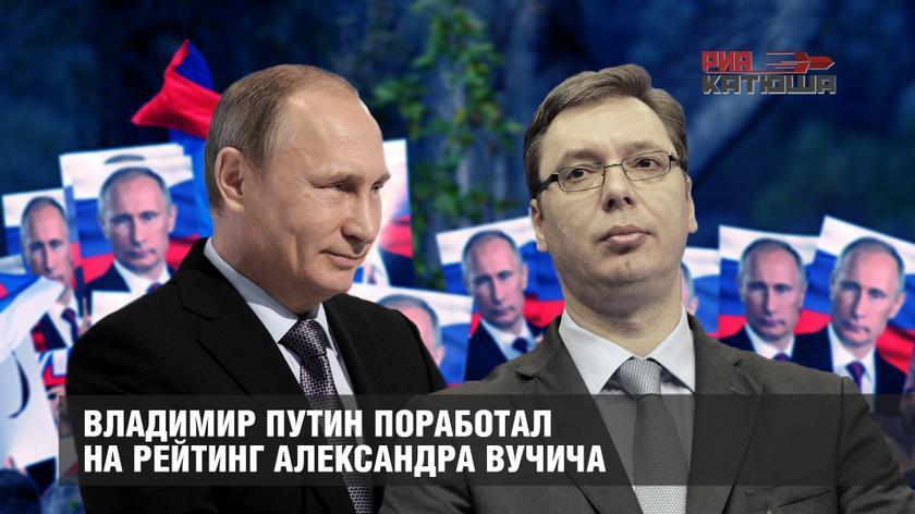 Владимир Путин поработал на рейтинг Александра Вучича