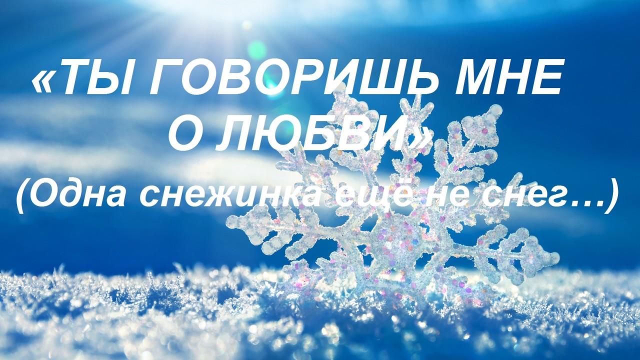 «Ты говоришь мне о любви» (Одна снежинка ещё не снег…)