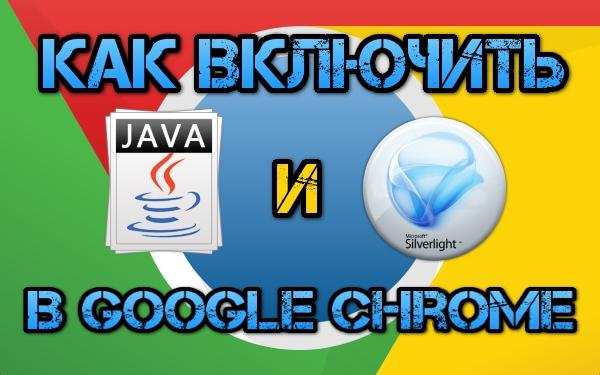 Как включить Java и Silverlight в Google Chrome