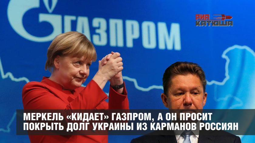 Меркель «кидает» Газпром, а он просит покрыть долг Украины из карманов россиян