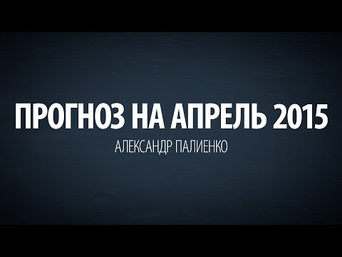 Прогноз на апрель 2015. Александр Палиенко.