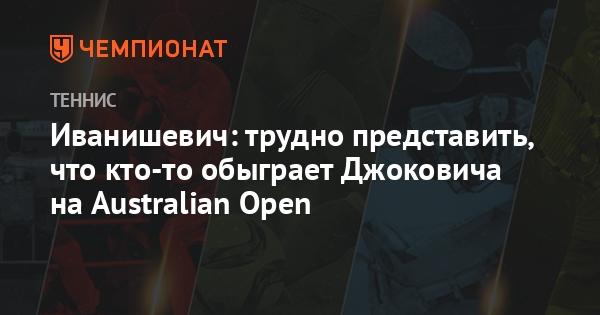 Иванишевич: трудно представить, что кто-то обыграет Джоковича на Australian Open