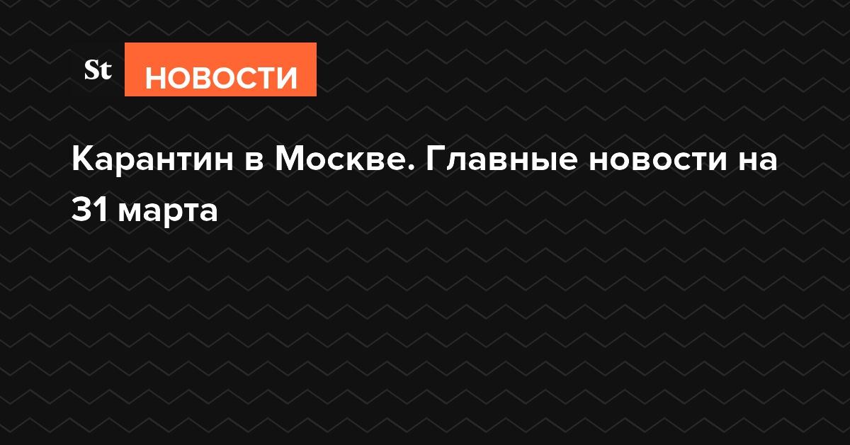 Карантин в Москве. Главные новости на 31 марта