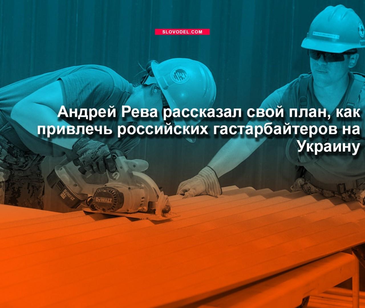 Андрей Рева рассказал свой план, как привлечь российских гастарбайтеров на Украину