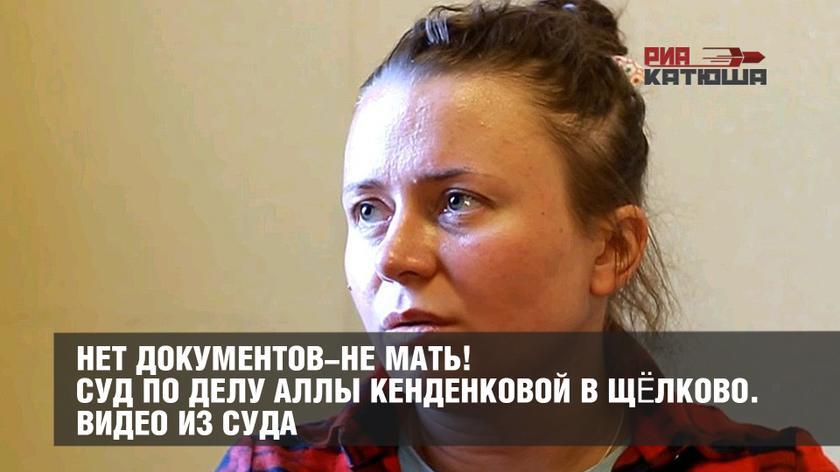 Нет документов-не мать! Суд по делу Аллы Кенденковой в Щёлково. Видео из суда