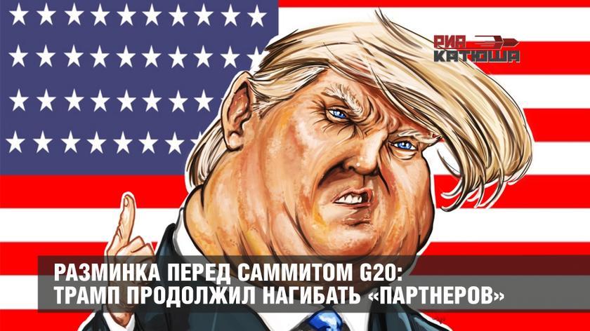 Разминка перед саммитом G20: Трамп продолжил нагибать «партнеров»