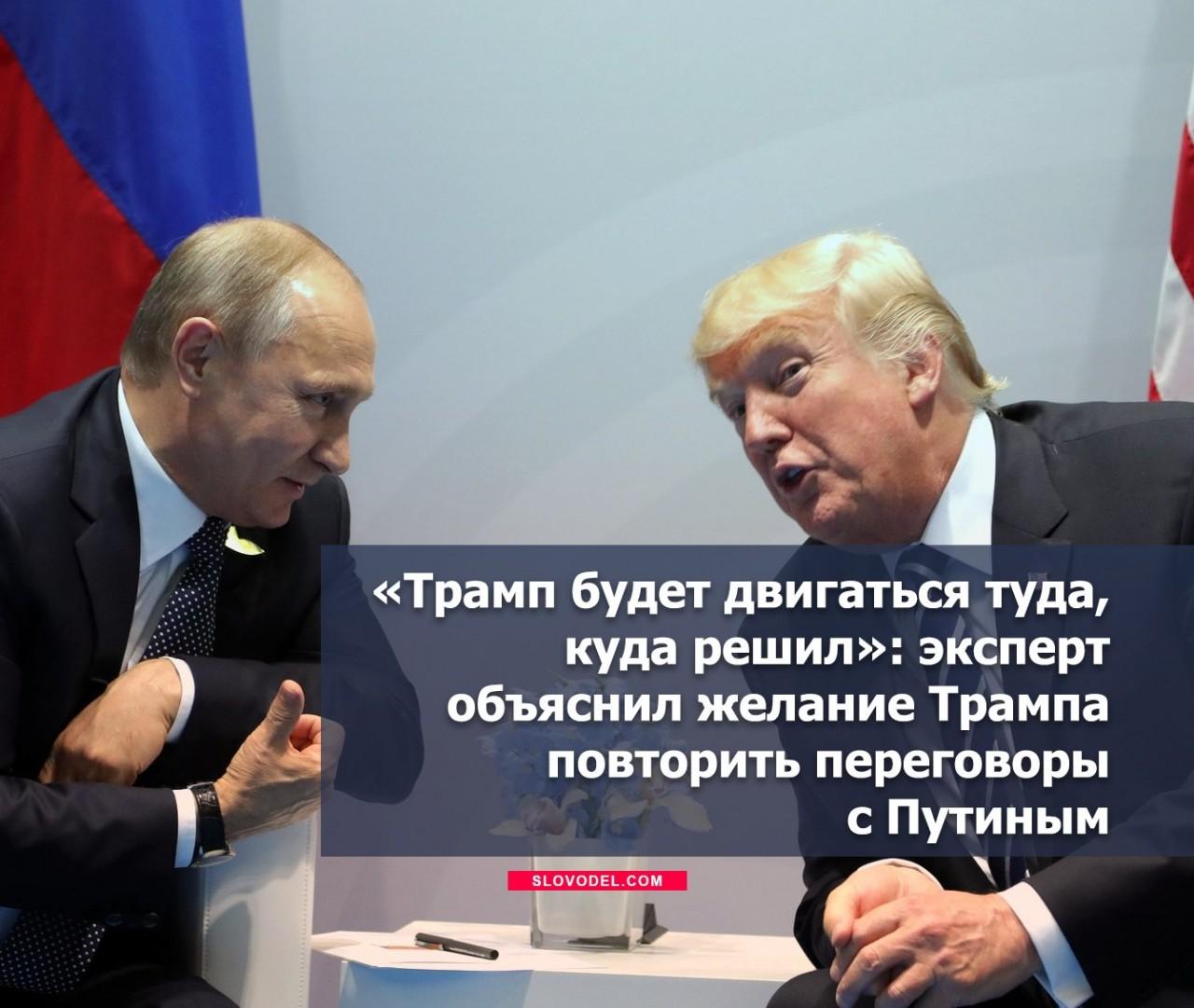 «Трамп будет двигаться туда, куда решил»: эксперт объяснил желание Трампа повторить переговоры с Путиным