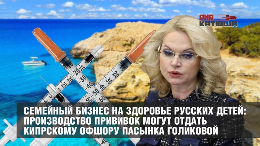 Семейный бизнес на здоровье русских детей: производство прививок могут отдать кипрскому офшору пасынка Голиковой