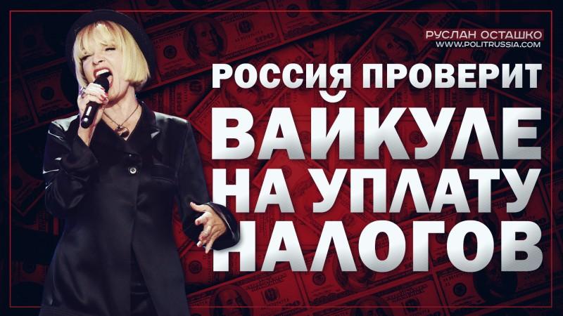 Россия проверит Вайкуле по части уплаты налогов за выступления