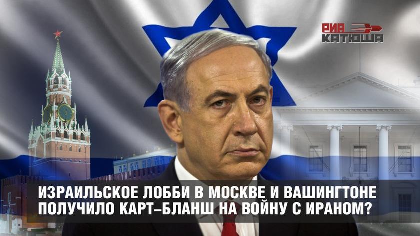 Израильское лобби в Москве и Вашингтоне получило карт-бланш на войну с Ираном?