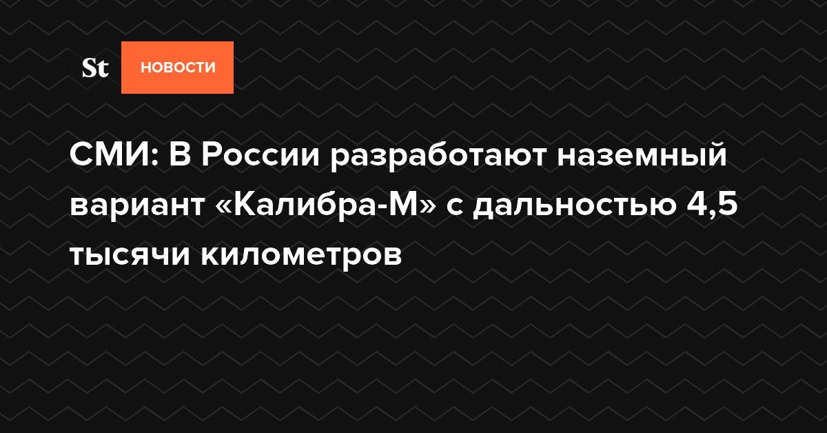 СМИ: В России разработают наземный вариант «Калибра-М» с дальностью 4,5 тысячи километров