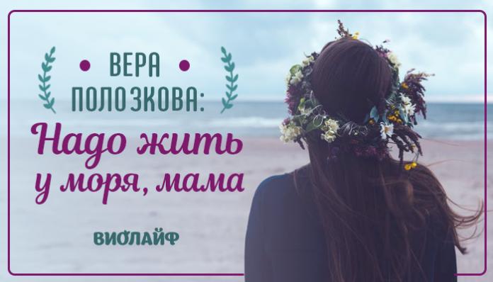 Вера Полозкова: Надо жить у моря, мама