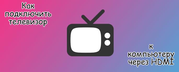 Как подключить телевизор к компьютеру через HDMI