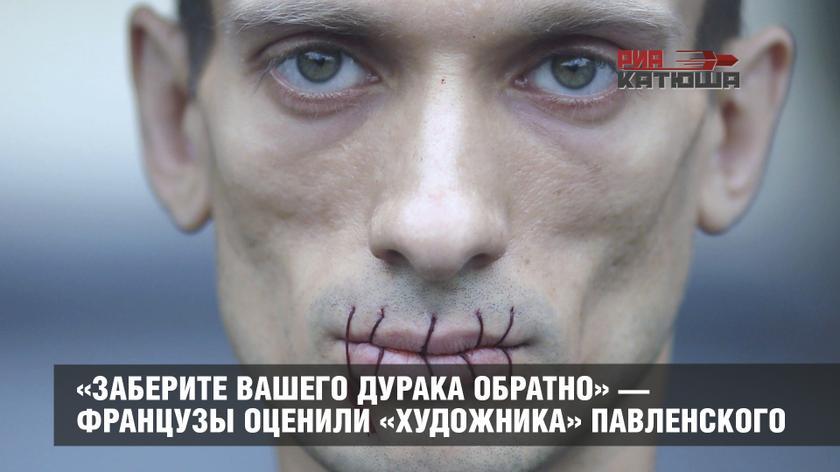 «Заберите вашего дурака обратно» — французы оценили «художника» Павленского