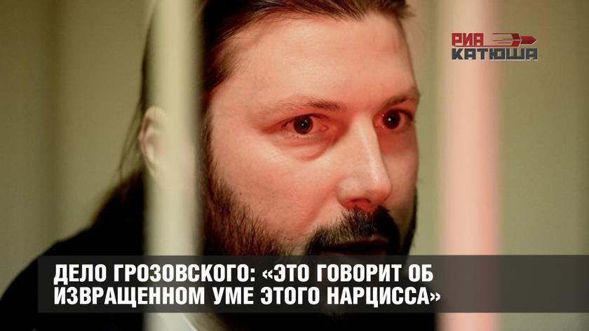 Дело Грозовского: «Это говорит об извращенном уме этого нарцисса»