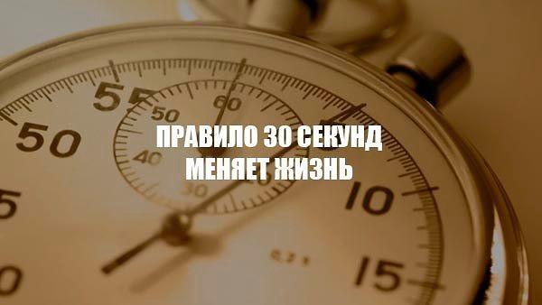 ПРАВИЛО 30 СЕКУНД МЕНЯЕТ ЖИЗНЬ.