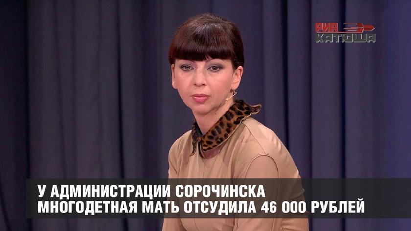 У АДМИНИСТРАЦИИ СОРОЧИНСКА МНОГОДЕТНАЯ МАТЬ ОТСУДИЛА 46 000 РУБЛЕЙ