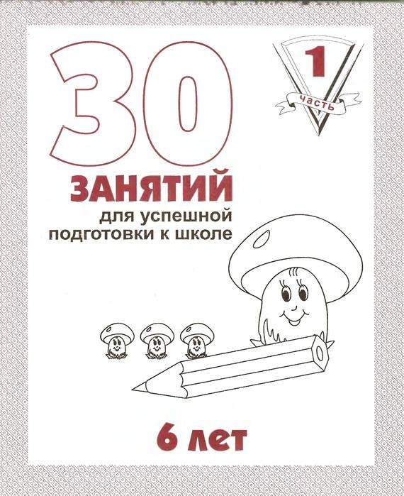 30 занятий для успешной подготовки к школе - 6 лет. Часть 1.
