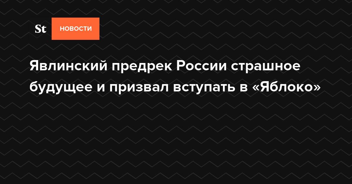 Явлинский предрек России страшное будущее и призвал вступать в «Яблоко»
