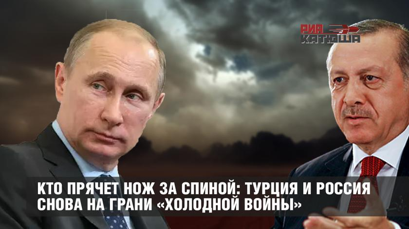 Кто прячет нож за спиной: Турция и Россия снова на грани «холодной войны»