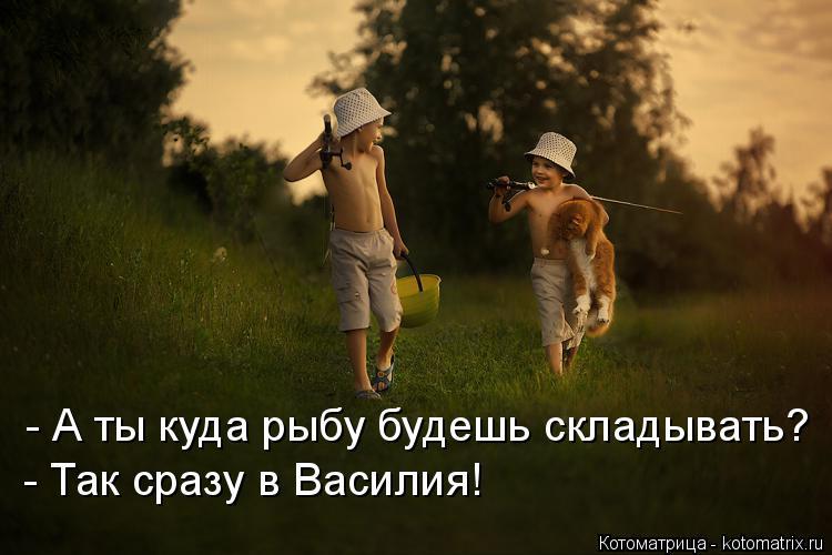 -А ты куда рыбу будешь складывать? -Так сразу в Василия!