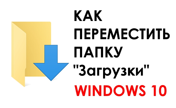Как изменить папку Загрузки в Windows 10