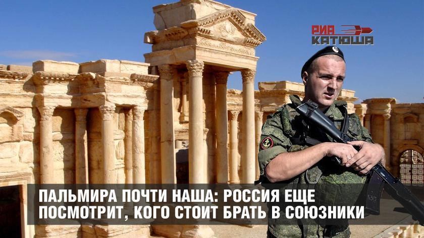 Пальмира почти наша: Россия еще посмотрит, кого стоит брать в союзники