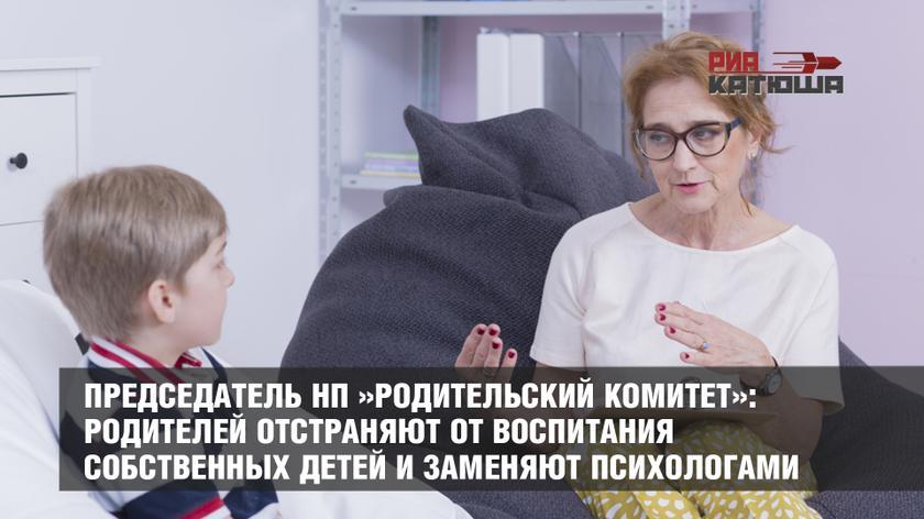 Председатель НП »Родительский комитет»: Родителей отстраняют от воспитания собственных детей и заменяют психологами