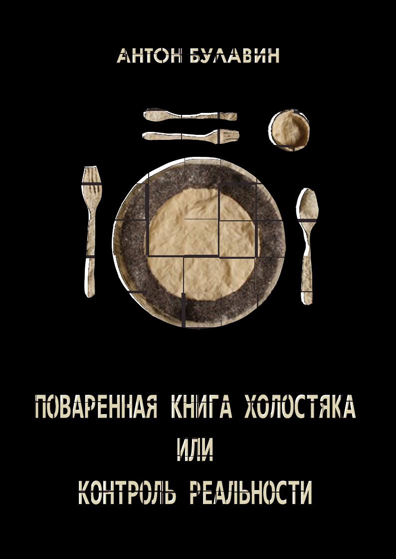 """""""Поваренная книга холостяка или контроль реальности"""". Антон Булавин."""